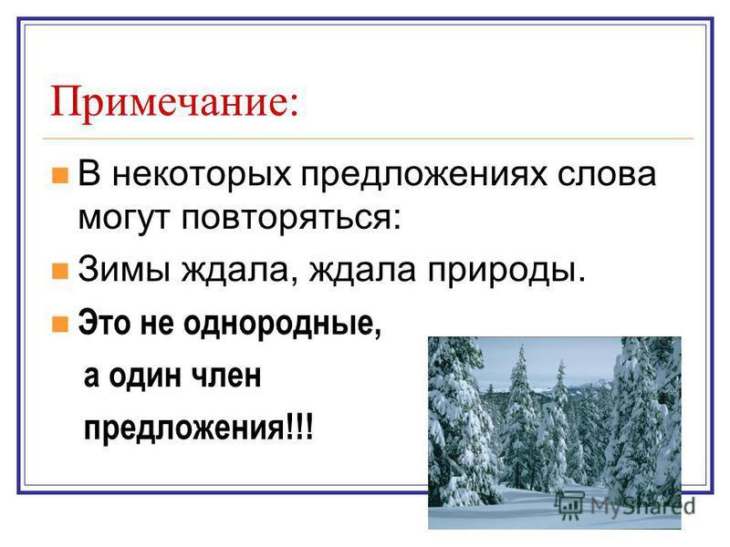 Примечание: В некоторых предложениях слова могут повторяться: Зимы ждала, ждала природы. Это не однородные, а один член предложения!!!