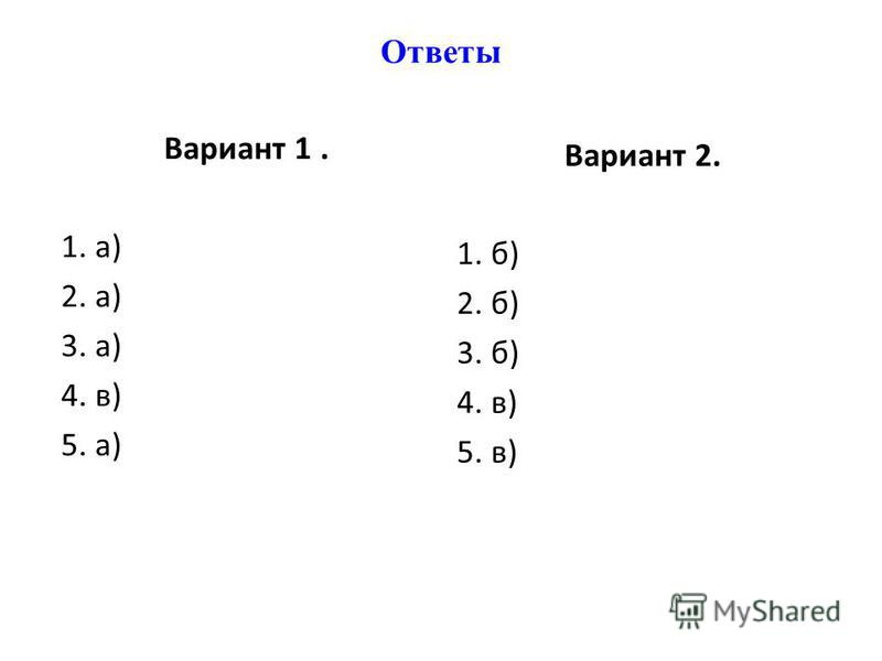 Вариант 1. 1. а) 2. а) 3. а) 4. в) 5. а) Вариант 2. 1. б) 2. б) 3. б) 4. в) 5. в) Ответы