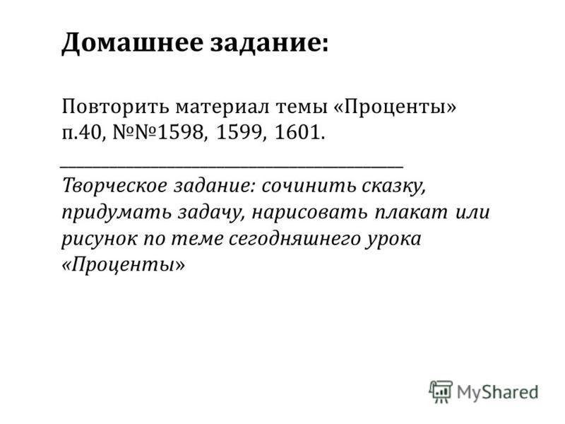 Домашнее задание: Повторить материал темы «Проценты» п.40, 1598, 1599, 1601. __________________________________________ Творческое задание: сочинить сказку, придумать задачу, нарисовать плакат или рисунок по теме сегодняшнего урока «Проценты»