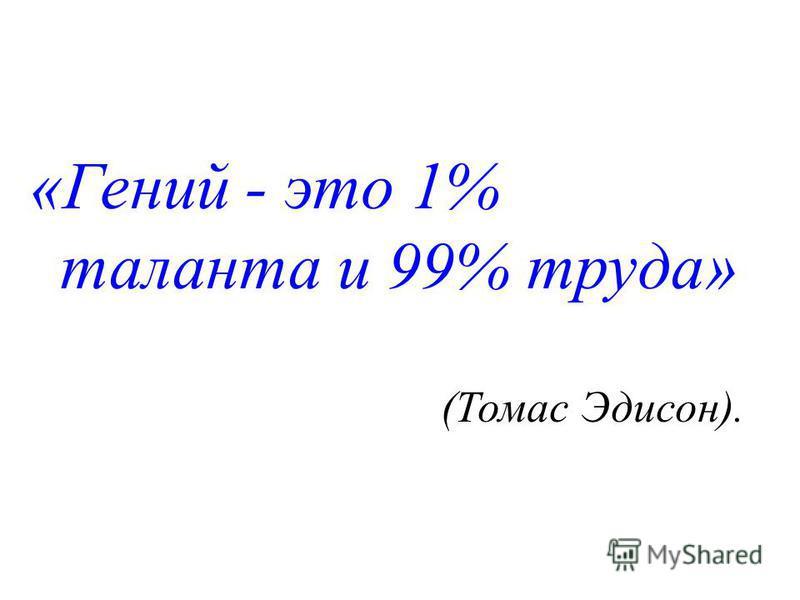«Гений - это 1% таланта и 99% труда» (Томас Эдисон).