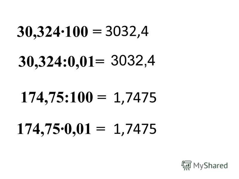 30,324·100 = 3032,4 30,324:0,01= 174,75:100 = 1,7475 174,75·0,01 = 3032,4