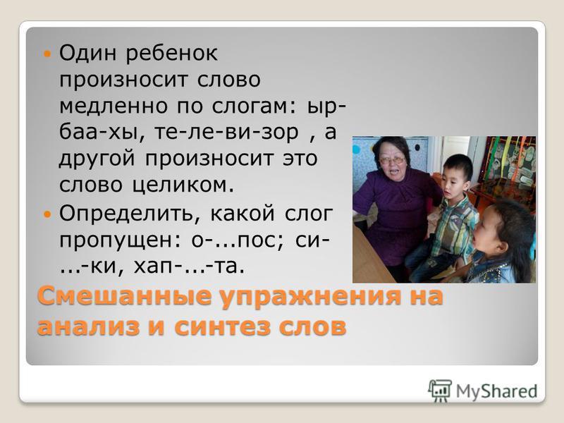 Смешанные упражнения на анализ и синтез слов Один ребенок произносит слово медленно по слогам: ыр- баа-хы, те-ле-ви-зор, а другой произносит это слово целиком. Определить, какой слог пропущен: о-...пос; си-...-ки, хап-...-та.