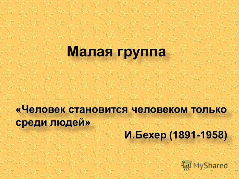Малая группа «Человек становится человеком только среди людей» И.Бехер (1891-1958) «Человек становится человеком только среди людей» И.Бехер (1891-1958)