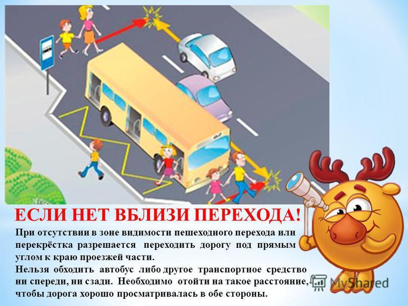 ЕСЛИ НЕТ ВБЛИЗИ ПЕРЕХОДА! При отсутствии в зоне видимости пешеходного перехода или перекрёстка разрешается переходить дорогу под прямым углом к краю проезжей части. Нельзя обходить автобус либо другое транспортное средство ни спереди, ни сзади. Необх