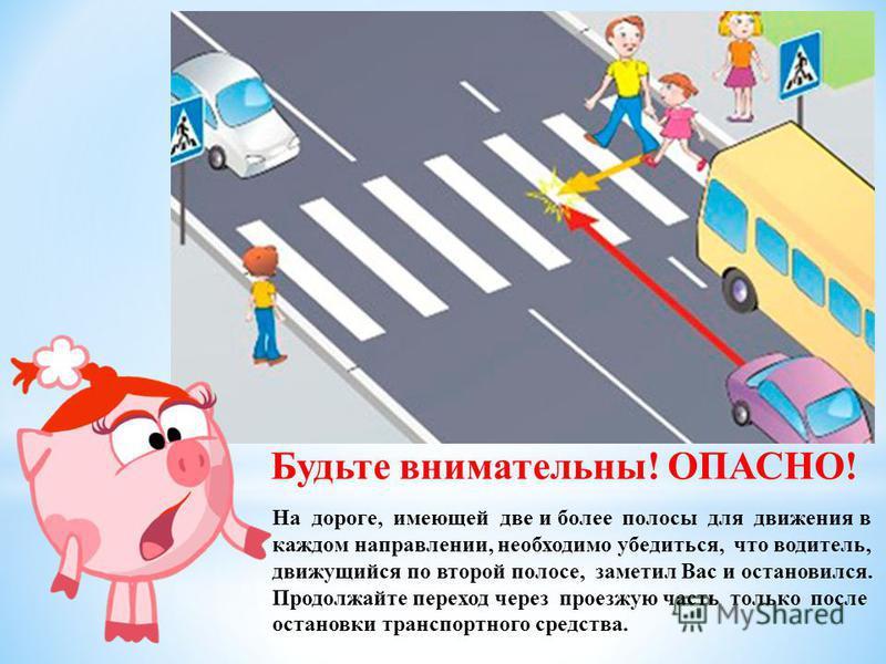 Будьте внимательны! ОПАСНО! На дороге, имеющей две и более полосы для движения в каждом направлении, необходимо убедиться, что водитель, движущийся по второй полосе, заметил Вас и остановился. Продолжайте переход через проезжую часть только после ост