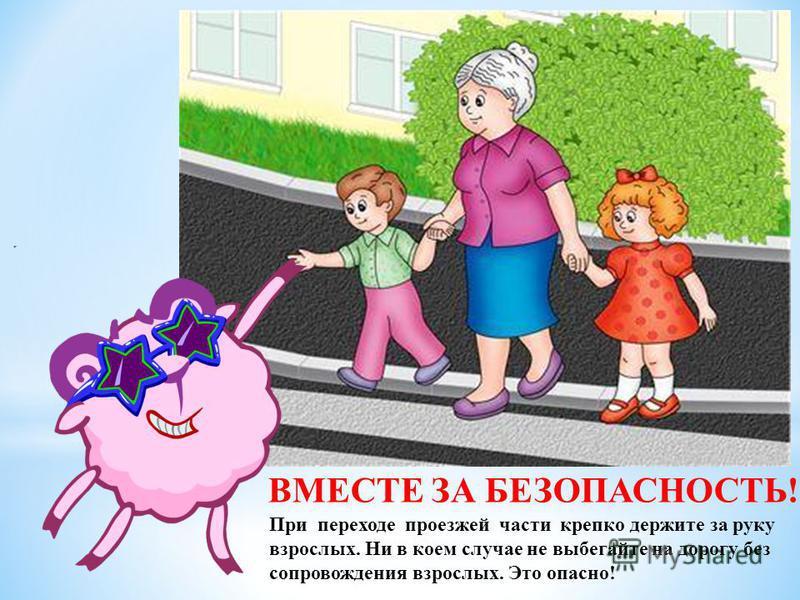 При переходе проезжей части крепко держите за руку взрослых. Ни в коем случае не выбегайте на дорогу без сопровождения взрослых. Это опасно! ВМЕСТЕ ЗА БЕЗОПАСНОСТЬ!
