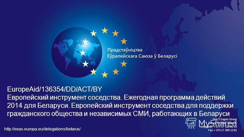 EuropeAid/136354/DD/ACT/BY Европейский инструмент соседства. Ежегодная программа действий 2014 для Беларуси. Европейский инструмент соседства для поддержки гражданского общества и независимых СМИ, работающих в Беларуси 34A/2 Engels Street Minsk 22003