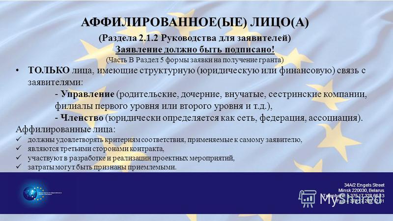 34A/2 Engels Street Minsk 220030, Belarus Telephone: + 375 17 328 66 13 Fax: + 375 17 289 12 81 АФФИЛИРОВАННОЕ(ЫЕ) ЛИЦО(А) (Раздела 2.1.2 Руководства для заявителей) Заявление должно быть подписано! (Часть B Раздел 5 формы заявки на получение гранта)