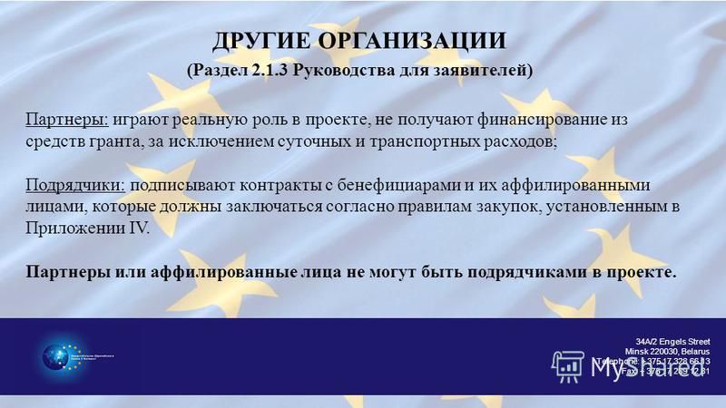 34A/2 Engels Street Minsk 220030, Belarus Telephone: + 375 17 328 66 13 Fax: + 375 17 289 12 81 ДРУГИЕ ОРГАНИЗАЦИИ (Раздел 2.1.3 Руководства для заявителей) Партнеры: играют реальную роль в проекте, не получают финансирование из средств гранта, за ис