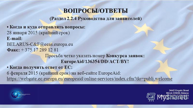 34A/2 Engels Street Minsk 220030, Belarus Telephone: + 375 17 328 66 13 Fax: + 375 17 289 12 81 ВОПРОСЫ/ОТВЕТЫ (Раздел 2.2.4 Руководства для заявителей) Когда и куда отправлять вопросы: 28 января 2015 (крайний срок) E-mail: BELARUS-C&F@eeas.europa.eu