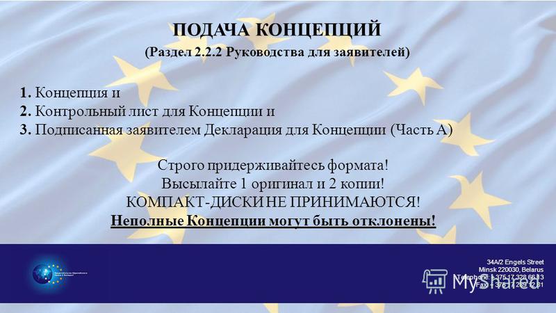 34A/2 Engels Street Minsk 220030, Belarus Telephone: + 375 17 328 66 13 Fax: + 375 17 289 12 81 ПОДАЧА КОНЦЕПЦИЙ (Раздел 2.2.2 Руководства для заявителей) 1. Концепция и 2. Контрольней лист для Концепции и 3. Подписанная заявителем Декларация для Кон