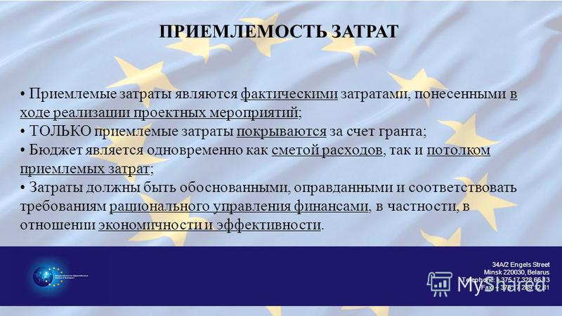 34A/2 Engels Street Minsk 220030, Belarus Telephone: + 375 17 328 66 13 Fax: + 375 17 289 12 81 ПРИЕМЛЕМОСТЬ ЗАТРАТ Приемлемые затраты являются фактическими затратсами, понесеннеми в ходе реализации проектнех мероприятий; ТОЛЬКО приемлемые затраты по