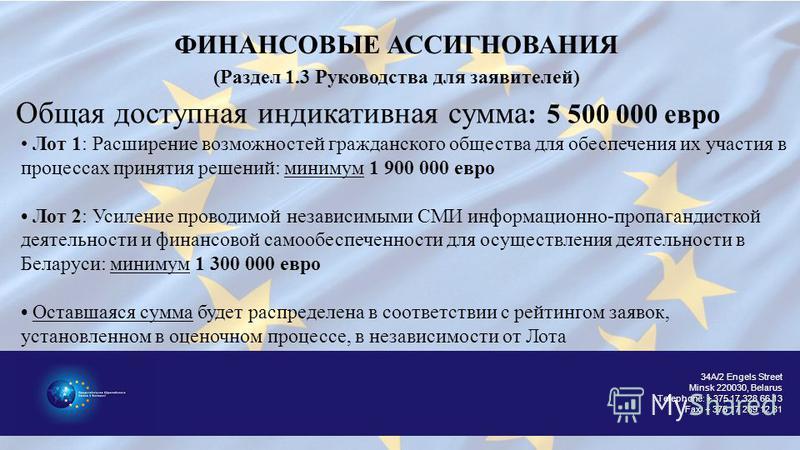 34A/2 Engels Street Minsk 220030, Belarus Telephone: + 375 17 328 66 13 Fax: + 375 17 289 12 81 ФИНАНСОВЫЕ АССИГНОВАНИЯ (Раздел 1.3 Руководства для заявителей) Лот 1: Расширение возможностей гражданского общества для обеспечения их участия в процесса