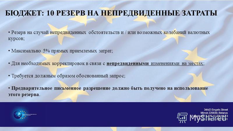 34A/2 Engels Street Minsk 220030, Belarus Telephone: + 375 17 328 66 13 Fax: + 375 17 289 12 81 БЮДЖЕТ: 10 РЕЗЕРВ НА НЕПРЕДВИДЕННЫЕ ЗАТРАТЫ Резерв на случай непредвиденнех обстоятельств и / или возможнех колебаний валютнех курсов; Максимально 5% прям