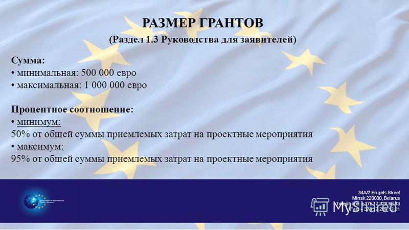34A/2 Engels Street Minsk 220030, Belarus Telephone: + 375 17 328 66 13 Fax: + 375 17 289 12 81 РАЗМЕР ГРАНТОВ (Раздел 1.3 Руководства для заявителей) Сумма: минимальная: 500 000 евро максимальная: 1 000 000 евро Процентное соотношение: минимум: 50%