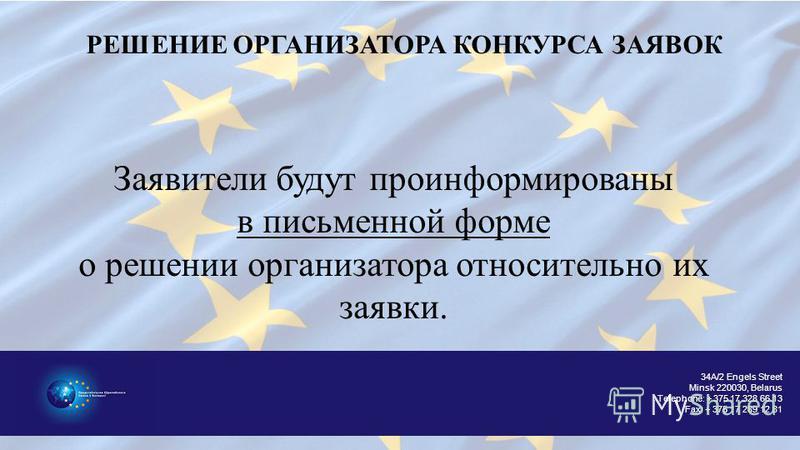 34A/2 Engels Street Minsk 220030, Belarus Telephone: + 375 17 328 66 13 Fax: + 375 17 289 12 81 РЕШЕНИЕ ОРГАНИЗАТОРА КОНКУРСА ЗАЯВОК Заявители будут проинформироване в письменной форме о решении организатора относительно их заявки.