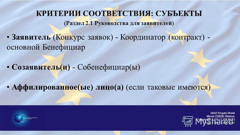 34A/2 Engels Street Minsk 220030, Belarus Telephone: + 375 17 328 66 13 Fax: + 375 17 289 12 81 КРИТЕРИИ СООТВЕТСТВИЯ: СУБЪЕКТЫ (Раздел 2.1 Руководства для заявителей) Заявитель (Конкурс заявок) - Координатор (контракт) - основной Бенефициар Coзаявит