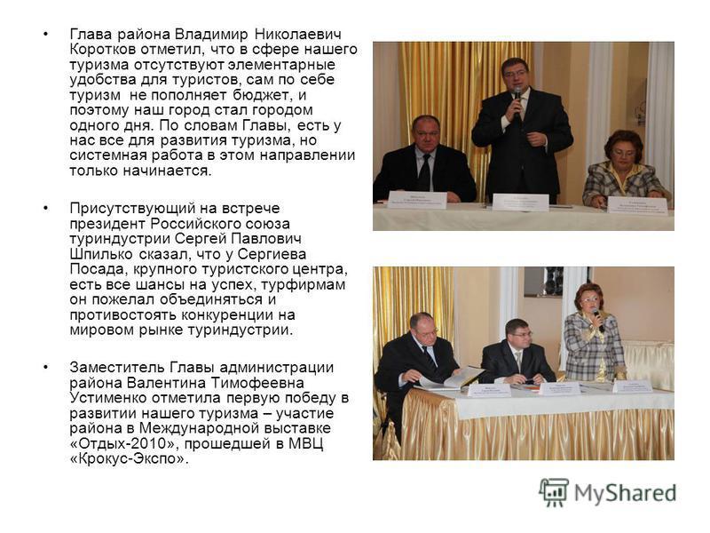 Глава района Владимир Николаевич Коротков отметил, что в сфере нашего туризма отсутствуют элементарные удобства для туристов, сам по себе туризм не пополняет бюджет, и поэтому наш город стал городом одного дня. По словам Главы, есть у нас все для раз