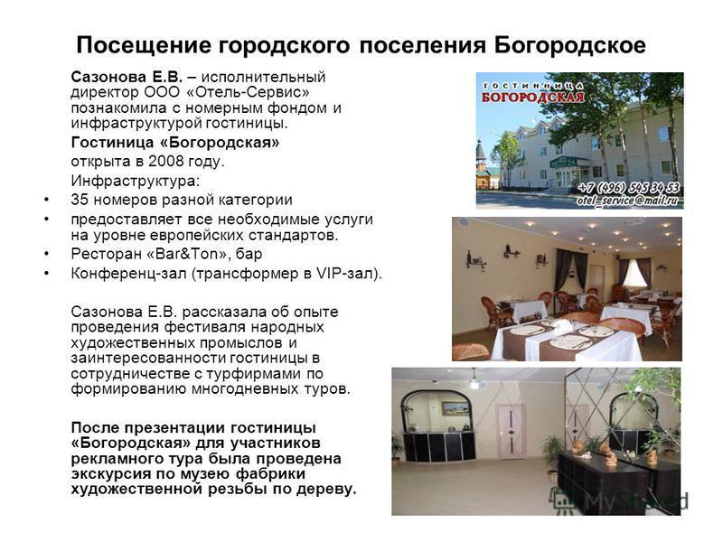 Посещение городского поселения Богородское Сазонова Е.В. – исполнительный директор ООО «Отель-Сервис» познакомила с номерным фондом и инфраструктурой гостиницы. Гостиница «Богородская» открыта в 2008 году. Инфраструктура: 35 номеров разной категории