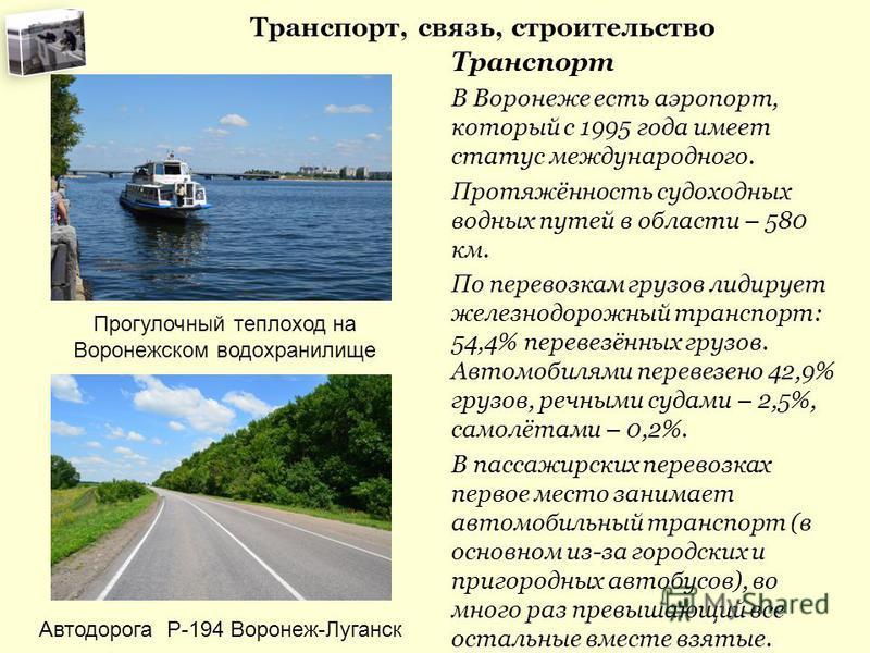 Транспорт, связь, строительство Транспорт В Воронеже есть аэропорт, который с 1995 года имеет статус международного. Протяжённость судоходных водных путей в области – 580 км. По перевозкам грузов лидирует железнодорожный транспорт: 54,4% перевезённых