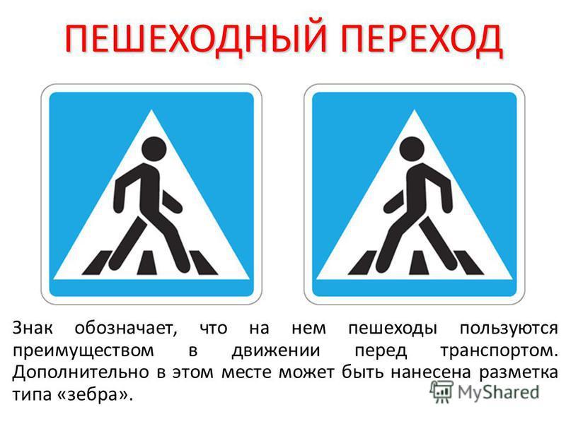 ПЕШЕХОДНЫЙ ПЕРЕХОД Знак обозначает, что на нем пешеходы пользуются преимуществом в движении перед транспортом. Дополнительно в этом месте может быть нанесена разметка типа «зебра».