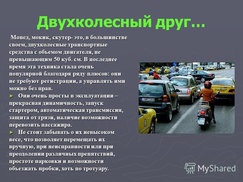 Двухколесный друг… Мопед, мокик, скутер- это, в большинстве Мопед, мокик, скутер- это, в большинстве своем, двухколесные транспортные средства с объемом двигателя, не превышающим 50 куб. см. В последнее время эта техника стала очень популярной благод