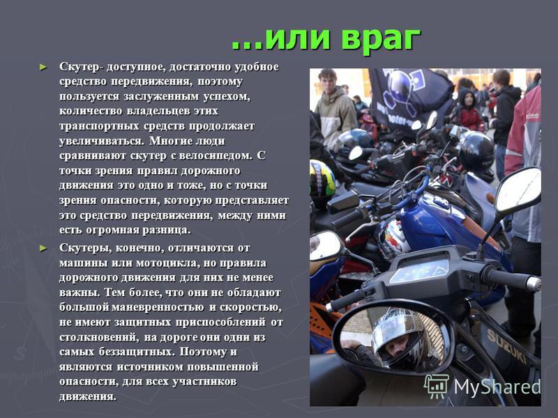 …или враг Скутер- доступное, достаточно удобное средство передвижения, поэтому пользуется заслуженным успехом, количество владельцев этих транспортных средств продолжает увеличиваться. Многие люди сравнивают скутер с велосипедом. С точки зрения прави