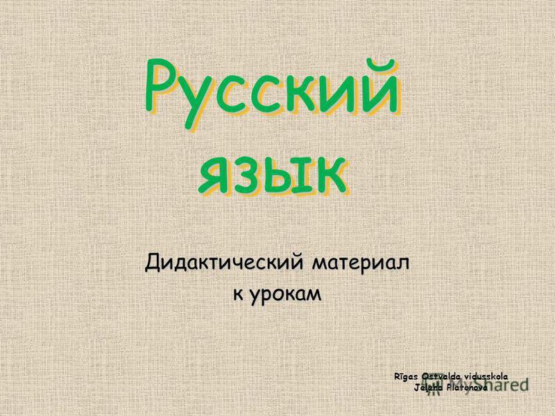 Русский язык Дидактический материал к урокам Rīgas Ostvalda vidusskola Jeļena Platonova