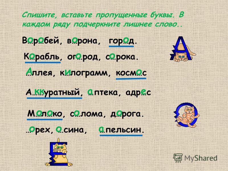 Спишите, вставьте пропущеннее буквы. В каждом ряду подчеркните лишнее слово.. В…р…бей, в…рона, гор…д. ооо К…рубыль, ог…род, с…рока. ооо …лея, к…лограмм, косм…с Аио А……уратней, …аптека, кадр…с кафе М…л…ко, с…лома, д…рога. ооо … рек, …сина, …апельсин.