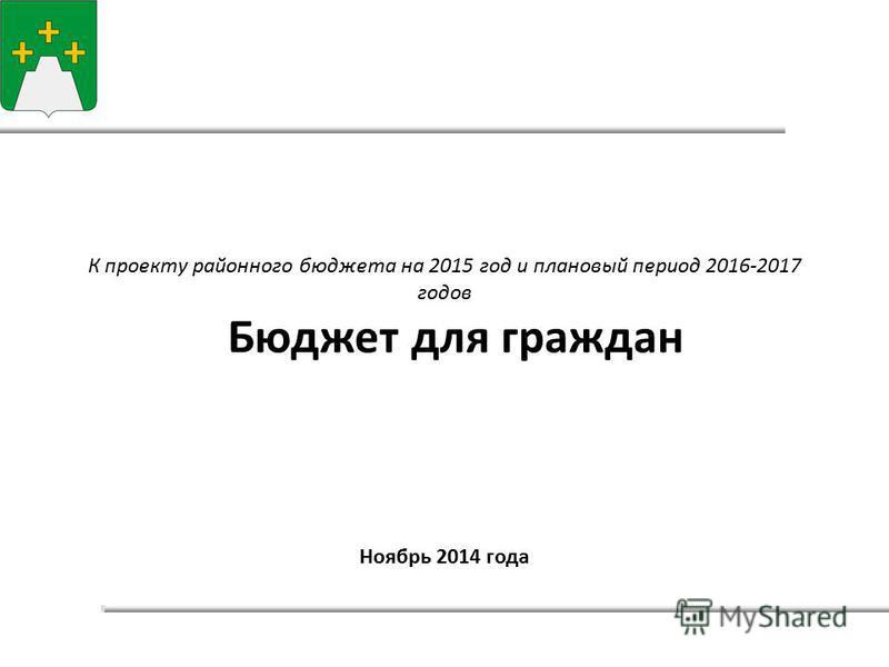 К проекту районного бюджета на 2015 год и плановый период 2016-2017 годов Бюджет для граждан Ноябрь 2014 года