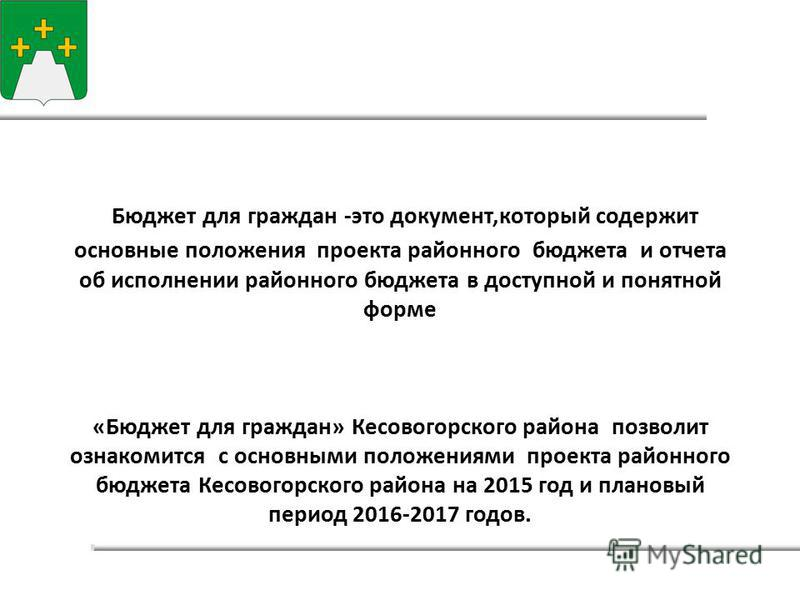 Бюджет для граждан -это документ,который содержит основные положения проекта районного бюджета и отчета об исполнении районного бюджета в доступной и понятной форме «Бюджет для граждан» Кесовогорского района позволит ознакомится с основными положения