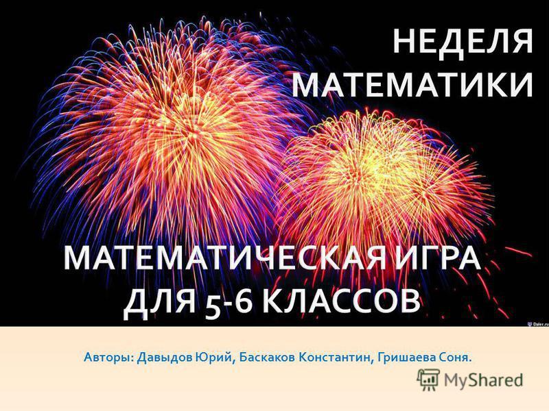 Авторы: Давыдов Юрий, Баскаков Константин, Гришаева Соня. НЕДЕЛЯ МАТЕМАТИКИ