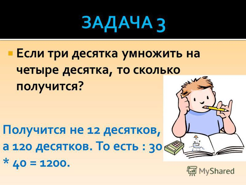 Если три десятка умножить на четыре десятка, то сколько получится? Получится не 12 десятков, а 120 десятков. То есть : 30 * 40 = 1200.