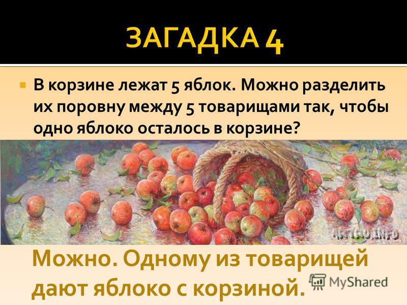 В корзине лежат 5 яблок. Можно разделить их поровну между 5 товарищами так, чтобы одно яблоко осталось в корзине? Можно. Одному из товарищей дают яблоко с корзиной.