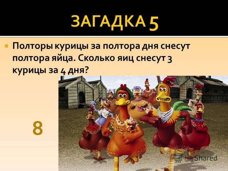 Полторы курицы за полтора дня снесут полтора яйца. Сколько яиц снесут 3 курицы за 4 дня? 8