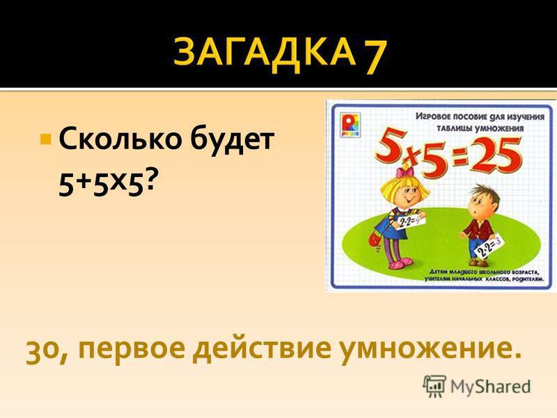Сколько будет 5+5 х 5? 30, первое действие умножение.
