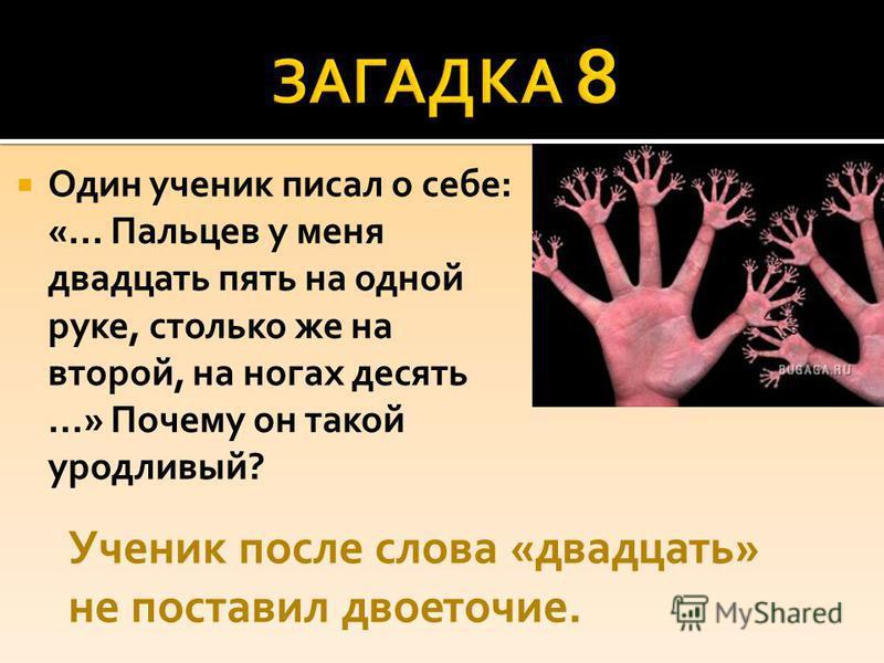 Один ученик писал о себе: «... Пальцев у меня двадцать пять на одной руке, столько же на второй, на ногах десять...» Почему он такой уродливый? Ученик после слова «двадцать» не поставил двоеточие.