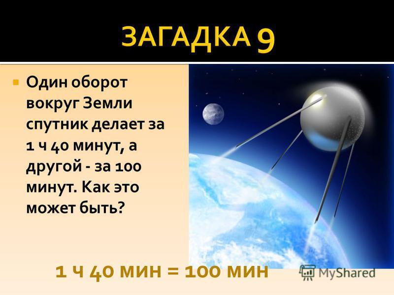 Один оборот вокруг Земли спутник делает за 1 ч 40 минут, а другой - за 100 минут. Как это может быть? 1 ч 40 мин = 100 мин
