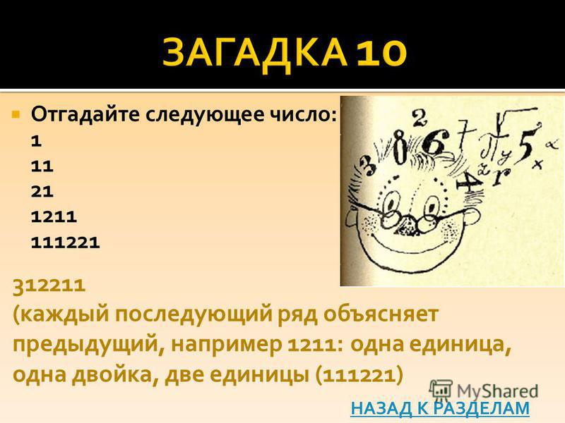 Отгадайте следующее число: 1 11 21 1211 111221 312211 (каждый последующий ряд объясняет предыдущий, например 1211: одна единица, одна двойка, две единицы (111221) НАЗАД К РАЗДЕЛАМ