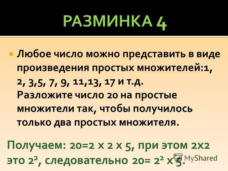 Любое число можно представить в виде произведения простых множителей:1, 2, 3,5, 7, 9, 11,13, 17 и т.д. Разложите число 20 на простые множители так, чтобы получилось только два простых множителя. Получаем: 20=2 х 2 х 5, при этом 2 х 2 это 2 2, следова