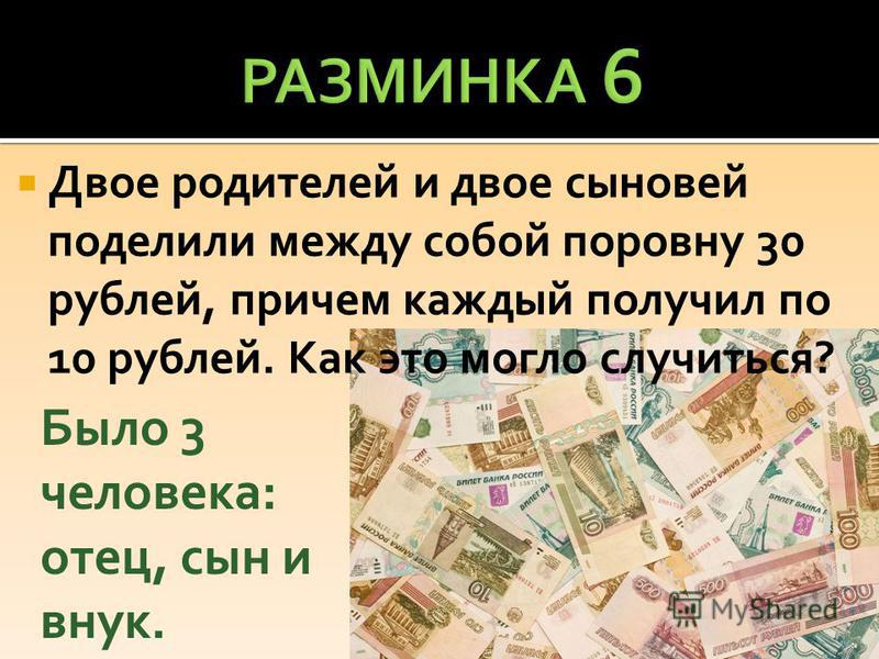 Двое родителей и двое сыновей поделили между собой поровну 30 рублей, причем каждый получил по 10 рублей. Как это могло случиться? Было 3 человека: отец, сын и внук.