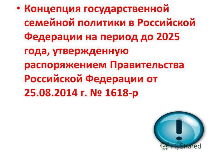 Концепция государственной семейной политики в Российской Федерации на период до 2025 года, утвержденную распоряжением Правительства Российской Федерации от 25.08.2014 г. 1618-р