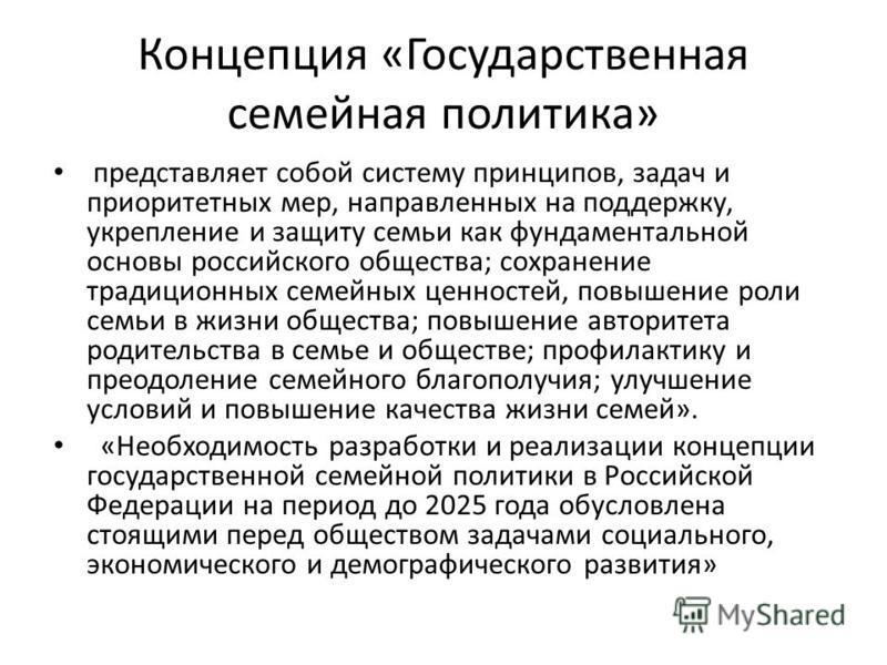 Концепция «Государственная семейная политика» представляет собой систему принципов, задач и приоритетных мер, направленных на поддержку, укрепление и защиту семьи как фундаментальной основы российского общества; сохранение традиционных семейных ценно