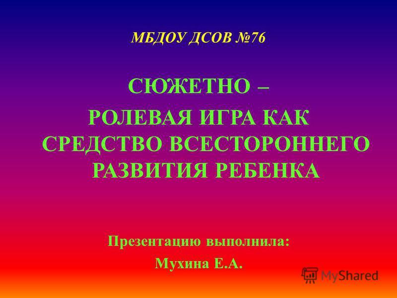 МБДОУ ДСОВ 76 СЮЖЕТНО – РОЛЕВАЯ ИГРА КАК СРЕДСТВО ВСЕСТОРОННЕГО РАЗВИТИЯ РЕБЕНКА Презентацию выполнила: Мухина Е.А.