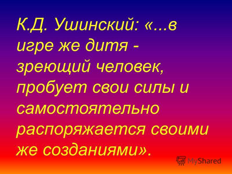 К.Д. Ушинский: «...в игре же дитя - зреющий человек, пробует свои силы и самостоятельно распоряжается своими же созданиями».