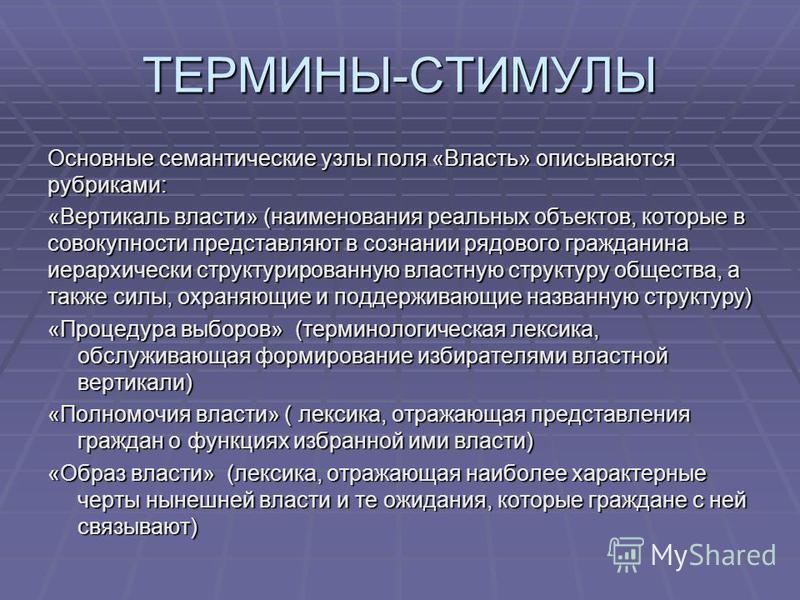 ТЕРМИНЫ-СТИМУЛЫ Основные семантические узлы поля «Власть» описываются рубриками: «Вертикаль власти» (наименования реальных объектов, которые в совокупности представляют в сознании рядового гражданина иерархически структурированную властную структуру