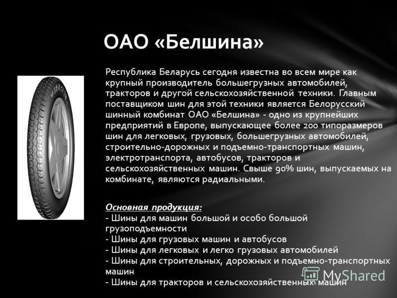 Республика Беларусь сегодня известна во всем мире как крупный производитель большегрузных автомобилей, тракторов и другой сельскохозяйственной техники. Главным поставщиком шин для этой техники является Белорусский шинный комбинат ОАО «Белшина» - одно