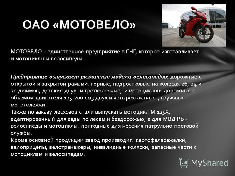 МОТОВЕЛО - единственное предприятие в СНГ, которое изготавливает и мотоциклы и велосипеды. Предприятие выпускает различные модели велосипедов: дорожные с открытой и закрытой рамами, горные, подростковые на колесах 26, 24 и 20 дюймов, детские двух- и