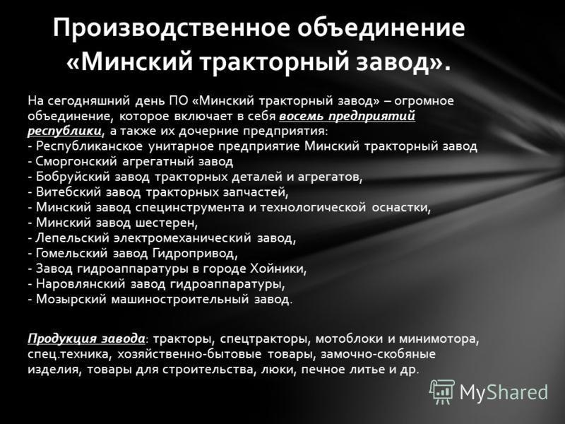 На сегодняшний день ПО «Минский тракторный завод» – огромное объединение, которое включает в себя восемь предприятий республики, а также их дочерние предприятия: - Республиканское унитарное предприятие Минский тракторный завод - Сморгонский агрегатны