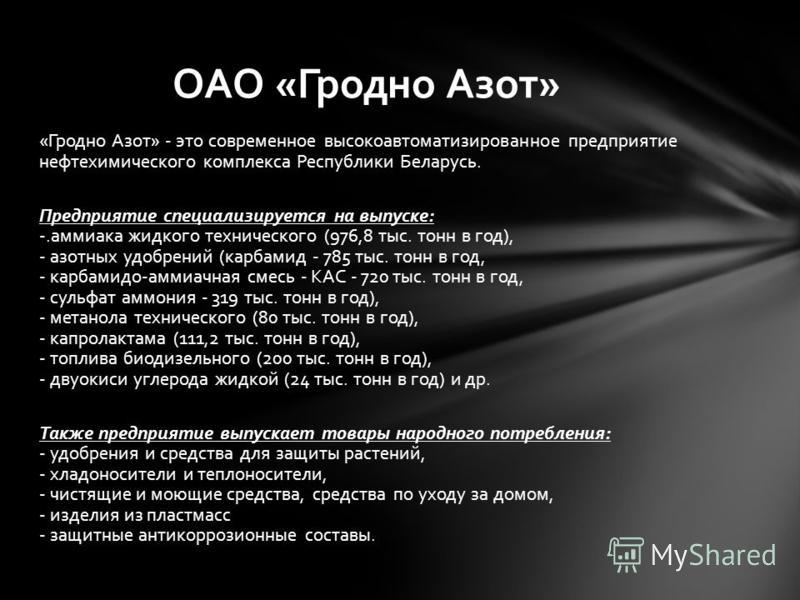 «Гродно Азот» - это современное высокоавтоматизированное предприятие нефтехимического комплекса Республики Беларусь. Предприятие специализируется на выпуске: -.аммиака жидкого технического (976,8 тыс. тонн в год), - азотных удобрений (карбамид - 785